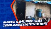 Jelang HUT RI ke-76, Satu Keluarga Tinggal di Gubuk Reyot Beratap Terpal