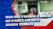 Pasien Covid-19 Meninggal di Ambulans Saat di Rujuk ke RSUD Dokter Soekardjo, Tasikmalaya