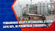Pembangunan Jakarta Internasional Stadium Capai 68%, Ini Penampakan Terbarunya