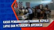 Kasus Penganiayaan Tahanan, Kepala Lapas dan Petugasnya Diperiksa