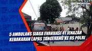 5 Ambulans Siaga Evakuasi 41 Jenazah Kebakaran Lapas Tangerang ke RS Polri