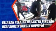 Belasan Pelajar di Banten Pingsan Usai Suntik Vaksin Covid-19