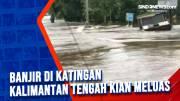 Banjir di Katingan Kalimantan Tengah Kian Meluas