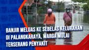 Banjir Meluas ke Sebelas Kelurahan di Palangkaraya, Warga Mulai Terserang Penyakit