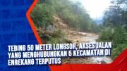 Tebing 50 Meter Longsor, Akses Jalan Yang Menghubungkan 5 Kecamatan di Enrekang Terputus