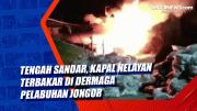 Tengah Sandar, Kapal Nelayan Terbakar di Dermaga Pelabuhan Jongor