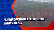 Pembangunan Rel Kereta Belah Hutan Amazon