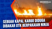 Sebuah Kapal Kargo Diduga Dibakar OTK Berpakaian Ninja