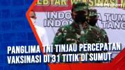 Panglima TNI Tinjau Percepatan Vaksinasi di 31 Titik di Sumut