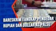 Bareskrim Tangkap Pengedar Rupiah dan Dollar AS Palsu