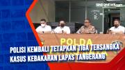 Polisi Kembali Tetapkan Tiga Tersangka Kasus Kebakaran Lapas Tangerang