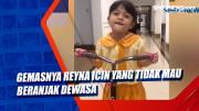 Gemasnya Reyna Icin yang Tidak Mau Beranjak Dewasa