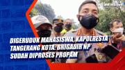 Digeruduk Mahasiswa, Kapolresta Tangerang Kota: Brigadir NP Sudah Diproses Propam
